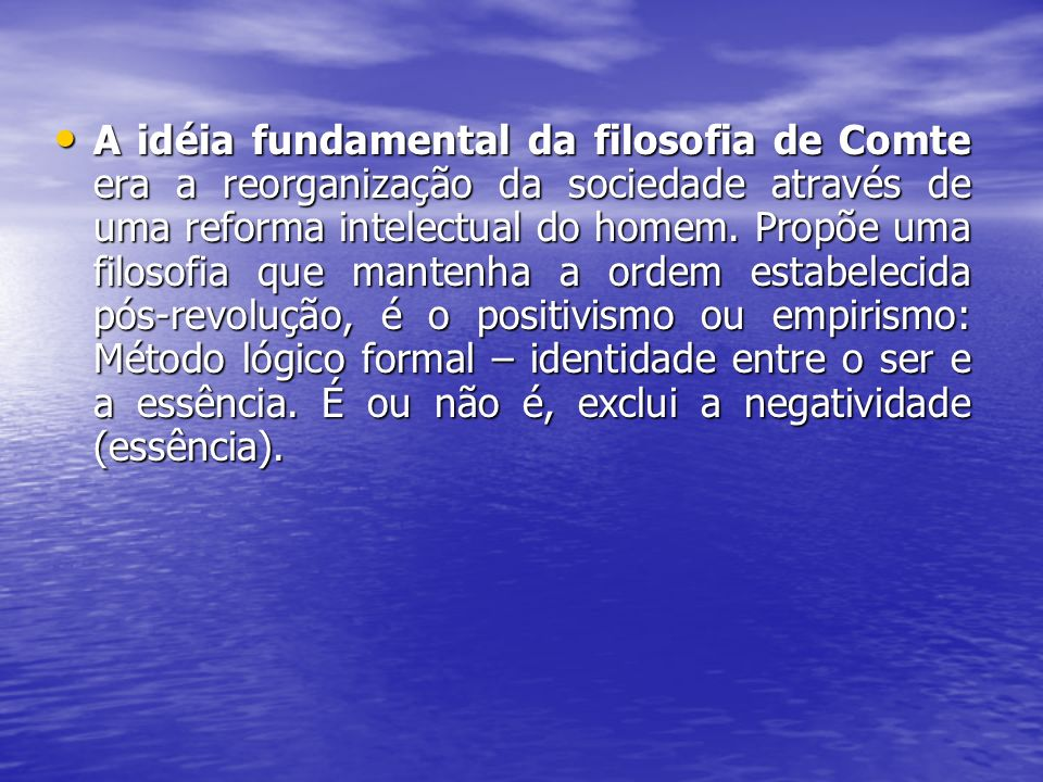 A idéia fundamental da filosofia de Comte era a reorganização da sociedade através de uma reforma intelectual do homem. Propõe uma filosofia que mante