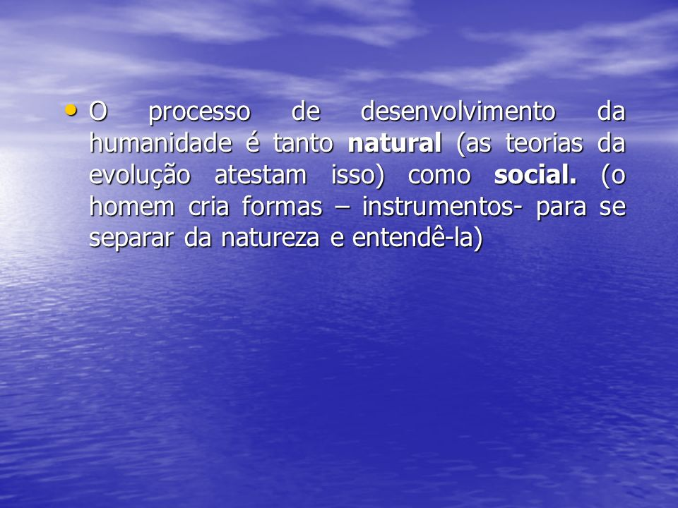 O processo de desenvolvimento da humanidade é tanto natural (as teorias da evolução atestam isso) como social. (o homem cria formas – instrumentos- pa