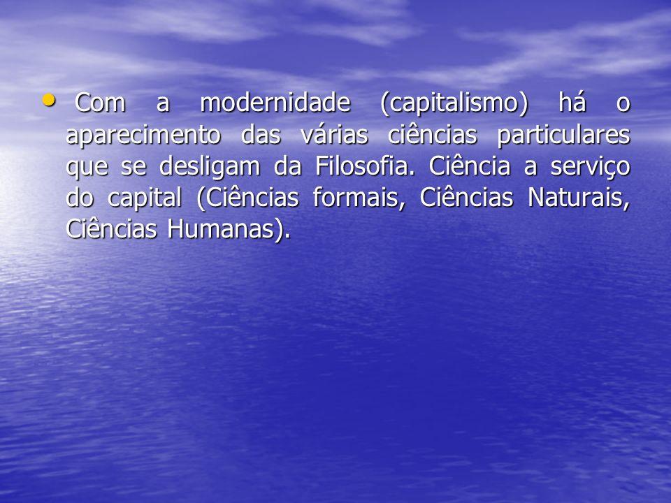Com a modernidade (capitalismo) há o aparecimento das várias ciências particulares que se desligam da Filosofia. Ciência a serviço do capital (Ciência