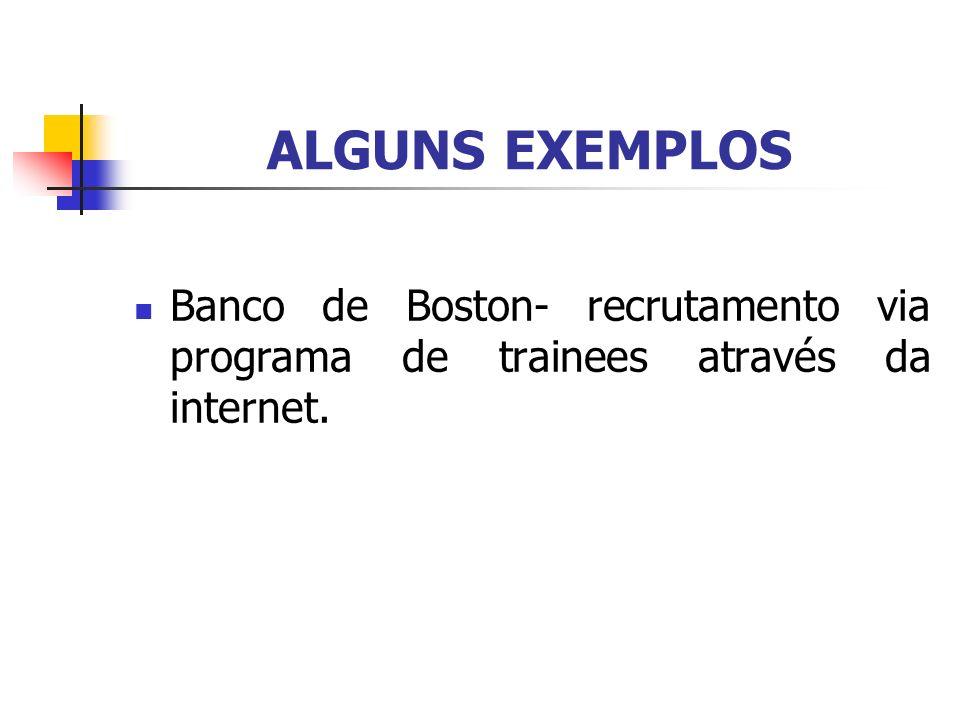 ALGUNS EXEMPLOS Banco de Boston- recrutamento via programa de trainees através da internet.