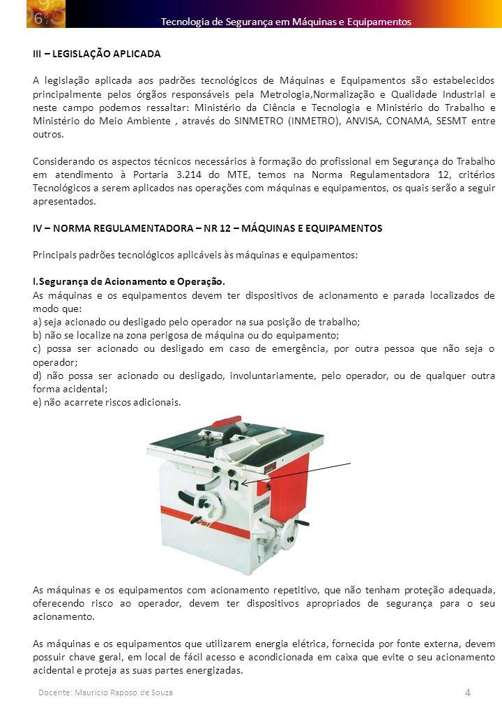 Docente: Mauricio Raposo de Souza 4 Tecnologia de Segurança em Máquinas e Equipamentos III – LEGISLAÇÃO APLICADA A legislação aplicada aos padrões tec