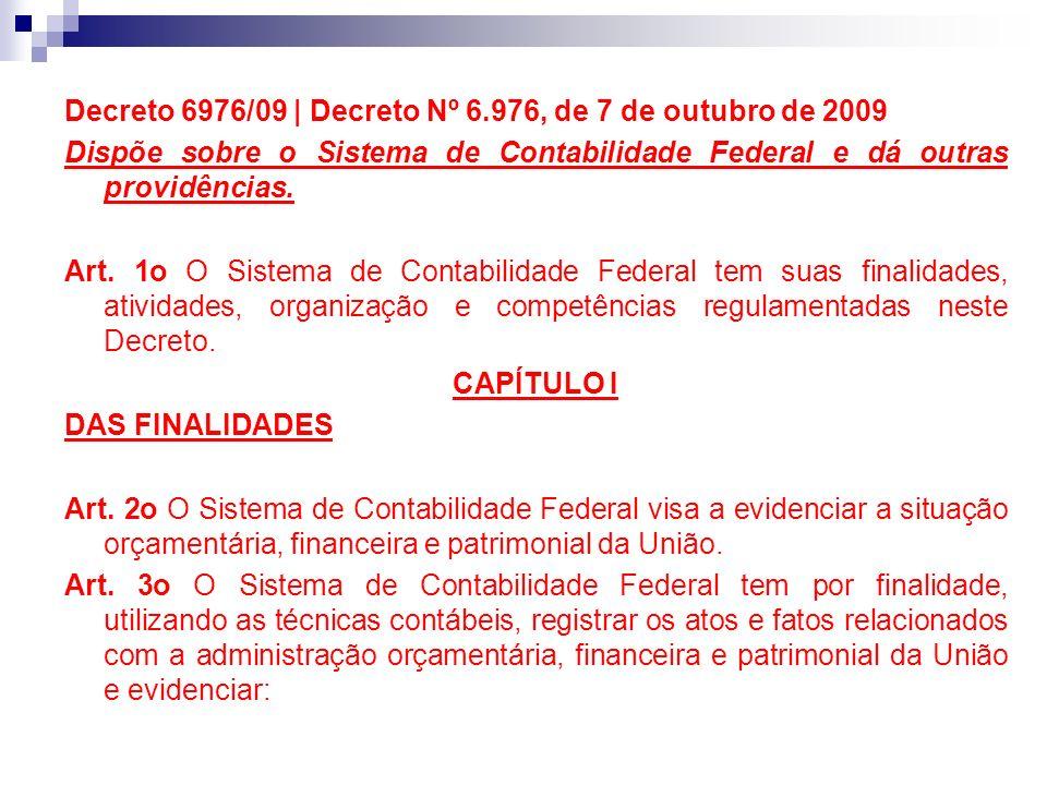 Decreto 6976/09 | Decreto Nº 6.976, de 7 de outubro de 2009 Dispõe sobre o Sistema de Contabilidade Federal e dá outras providências. Art. 1o O Sistem