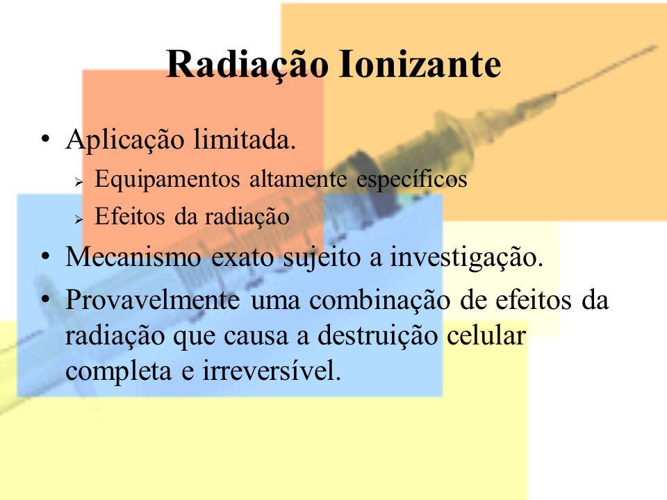 Radiação Ionizante Aplicação limitada. Equipamentos altamente específicos Efeitos da radiação Mecanismo exato sujeito a investigação. Provavelmente um