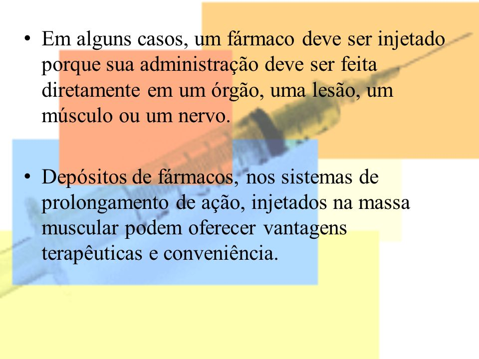 Em alguns casos, um fármaco deve ser injetado porque sua administração deve ser feita diretamente em um órgão, uma lesão, um músculo ou um nervo. Depó