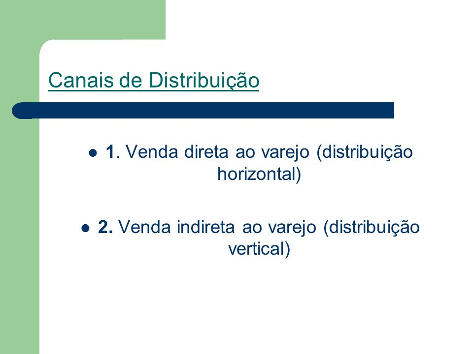 Canais de Distribuição 1.Venda direta ao varejo (distribuição horizontal) 2.