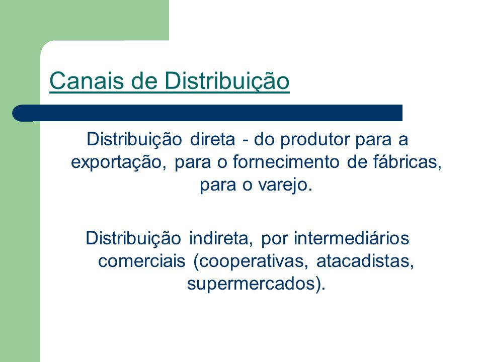 Canais de Distribuição Distribuição direta - do produtor para a exportação, para o fornecimento de fábricas, para o varejo.