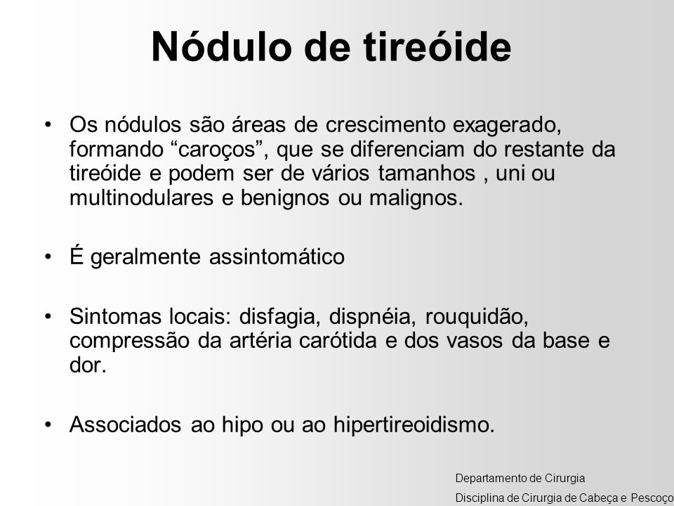 Nódulo de tireóide Os nódulos são áreas de crescimento exagerado, formando caroços, que se diferenciam do restante da tireóide e podem ser de vários t