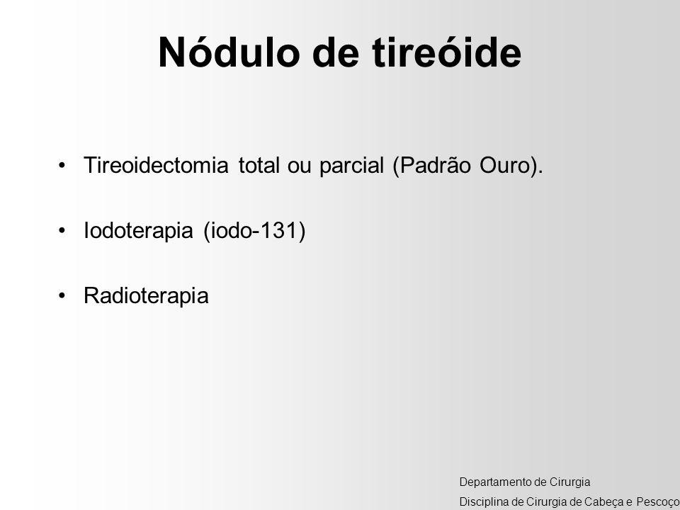 Nódulo de tireóide Tireoidectomia total ou parcial (Padrão Ouro). Iodoterapia (iodo-131) Radioterapia Departamento de Cirurgia Disciplina de Cirurgia