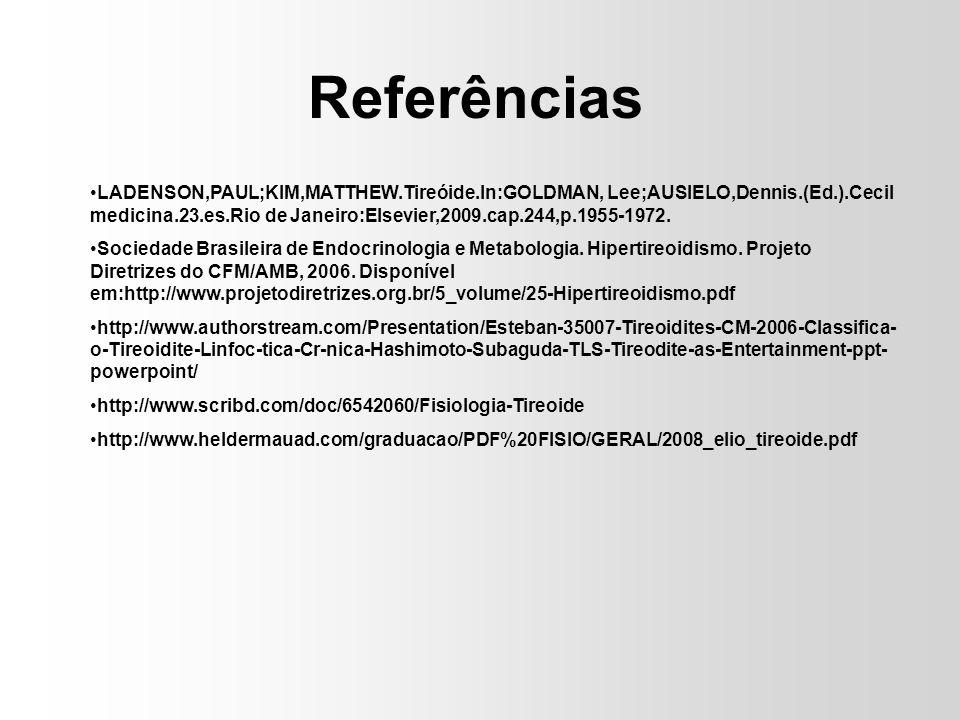 Referências LADENSON,PAUL;KIM,MATTHEW.Tireóide.In:GOLDMAN, Lee;AUSIELO,Dennis.(Ed.).Cecil medicina.23.es.Rio de Janeiro:Elsevier,2009.cap.244,p.1955-1