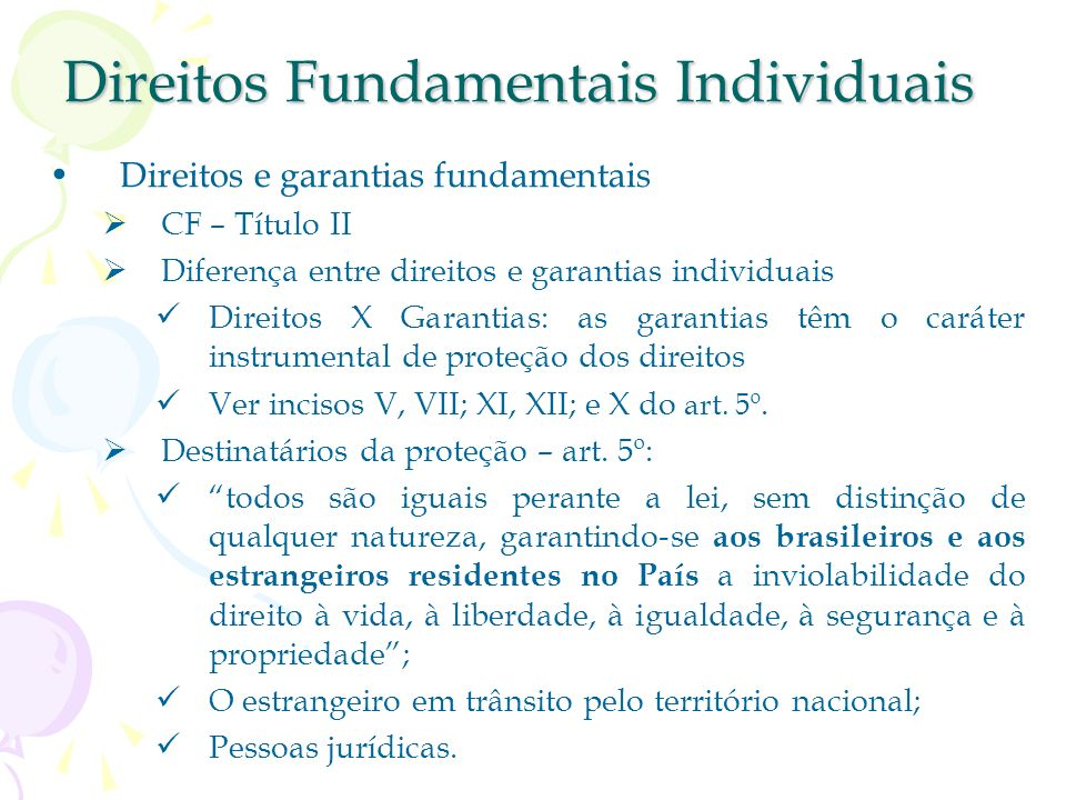 Direitos Fundamentais Individuais Direitos e garantias fundamentais CF – Título II Diferença entre direitos e garantias individuais Direitos X Garantias: as garantias têm o caráter instrumental de proteção dos direitos Ver incisos V, VII; XI, XII; e X do art.