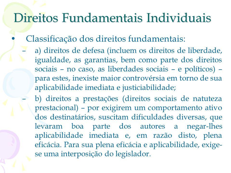 Direitos Fundamentais Individuais Classificação dos direitos fundamentais: –a) direitos de defesa (incluem os direitos de liberdade, igualdade, as garantias, bem como parte dos direitos sociais – no caso, as liberdades sociais – e políticos) – para estes, inexiste maior controvérsia em torno de sua aplicabilidade imediata e justiciabilidade; –b) direitos a prestações (direitos sociais de natuteza prestacional) – por exigirem um comportamento ativo dos destinatários, suscitam dificuldades diversas, que levaram boa parte dos autores a negar-lhes aplicabilidade imediata e, em razão disto, plena eficácia.