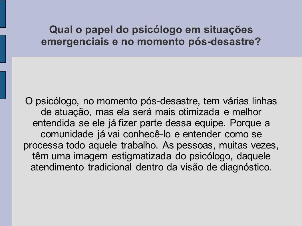 Qual o papel do psicólogo em situações emergenciais e no momento pós-desastre? O psicólogo, no momento pós-desastre, tem várias linhas de atuação, mas