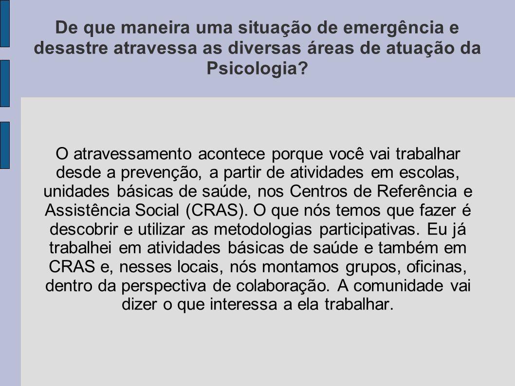 De que maneira uma situação de emergência e desastre atravessa as diversas áreas de atuação da Psicologia? O atravessamento acontece porque você vai t