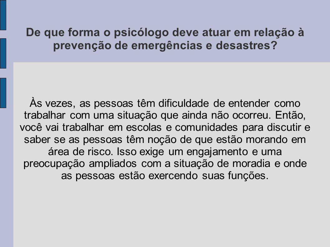 De que forma o psicólogo deve atuar em relação à prevenção de emergências e desastres? Às vezes, as pessoas têm dificuldade de entender como trabalhar