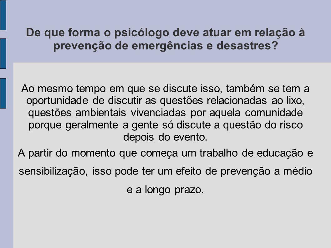 De que forma o psicólogo deve atuar em relação à prevenção de emergências e desastres? Ao mesmo tempo em que se discute isso, também se tem a oportuni