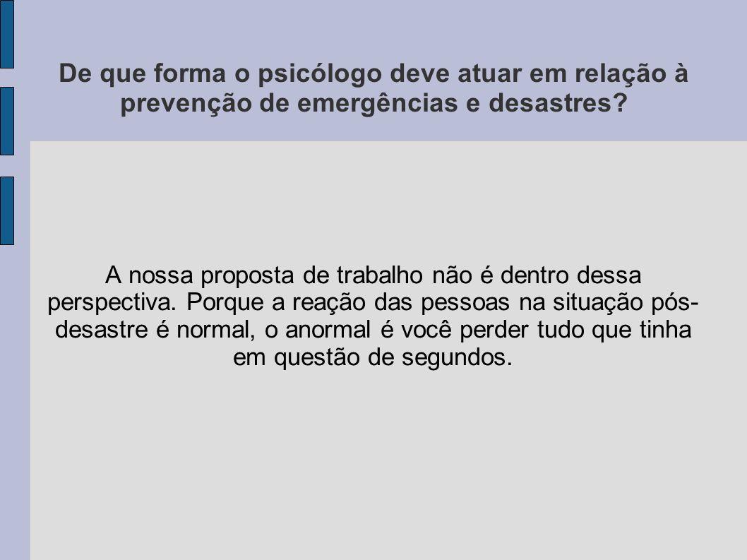 De que forma o psicólogo deve atuar em relação à prevenção de emergências e desastres? A nossa proposta de trabalho não é dentro dessa perspectiva. Po