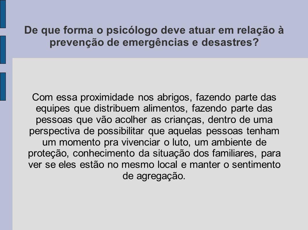 De que forma o psicólogo deve atuar em relação à prevenção de emergências e desastres? Com essa proximidade nos abrigos, fazendo parte das equipes que