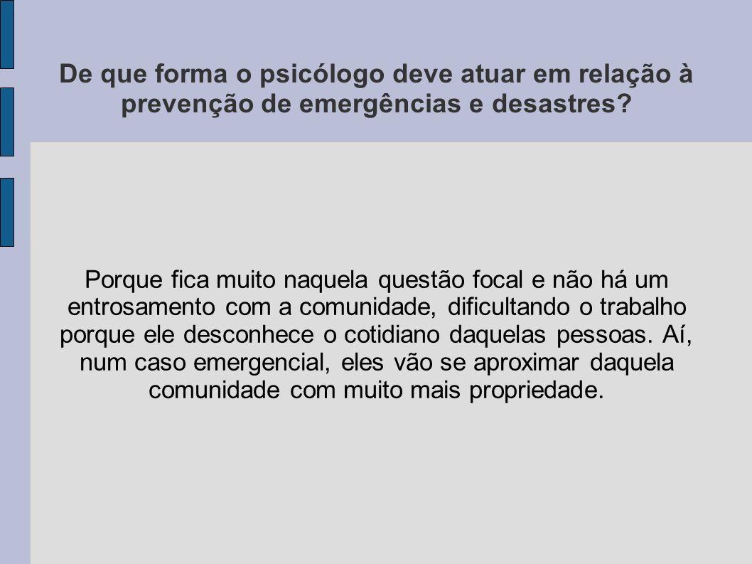 De que forma o psicólogo deve atuar em relação à prevenção de emergências e desastres? Porque fica muito naquela questão focal e não há um entrosament