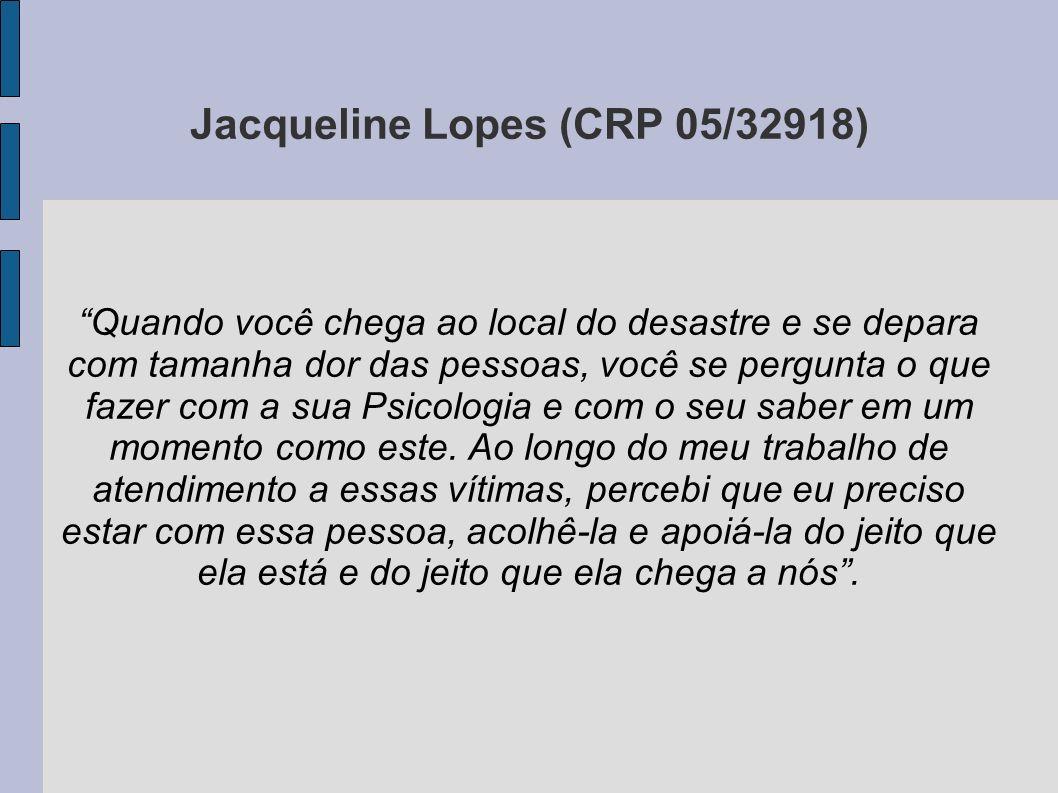 Jacqueline Lopes (CRP 05/32918) Quando você chega ao local do desastre e se depara com tamanha dor das pessoas, você se pergunta o que fazer com a sua