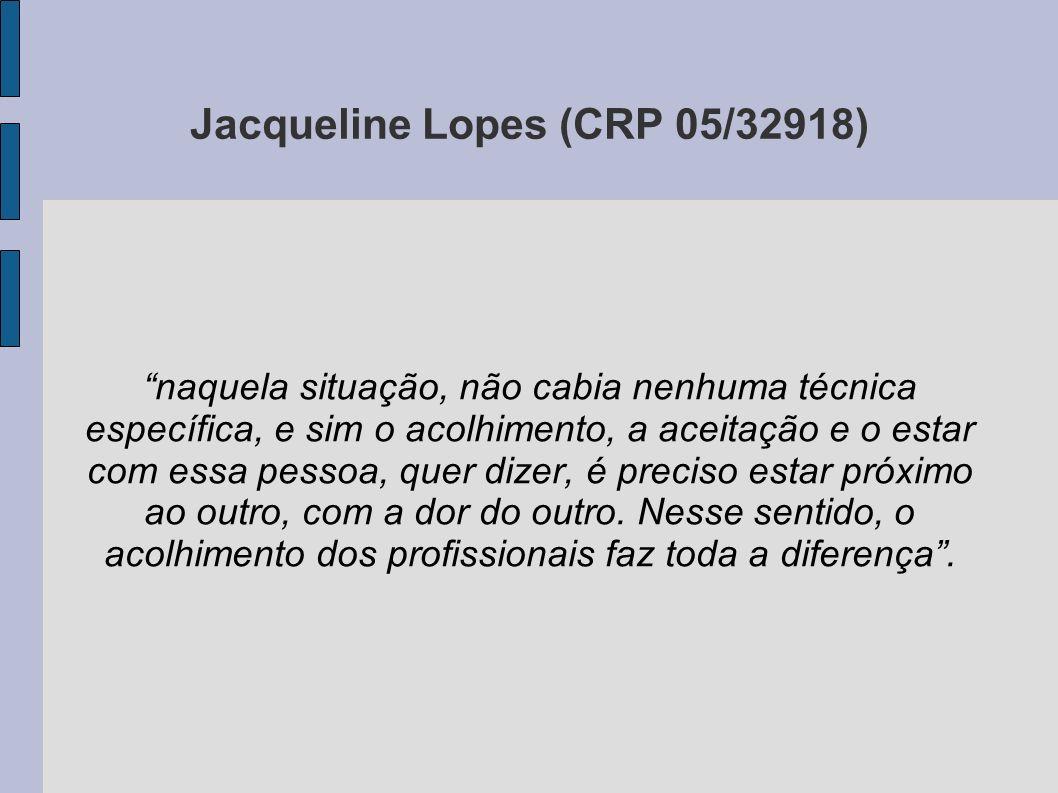 Jacqueline Lopes (CRP 05/32918) naquela situação, não cabia nenhuma técnica específica, e sim o acolhimento, a aceitação e o estar com essa pessoa, qu