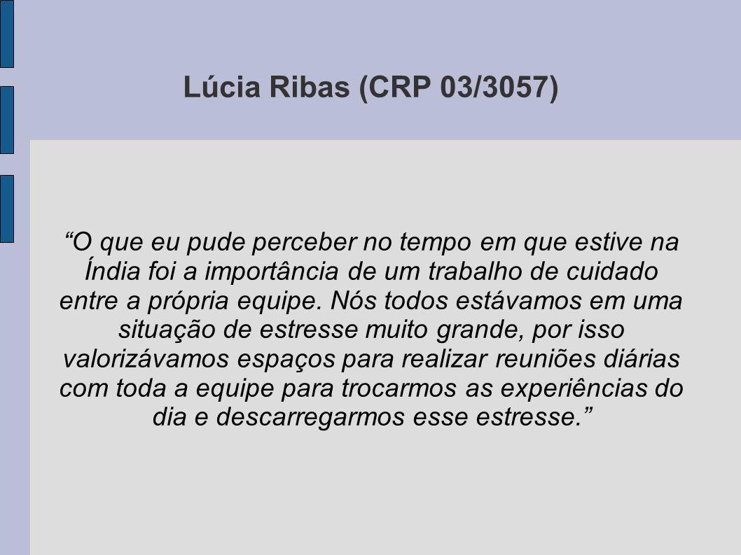 Lúcia Ribas (CRP 03/3057) O que eu pude perceber no tempo em que estive na Índia foi a importância de um trabalho de cuidado entre a própria equipe. N