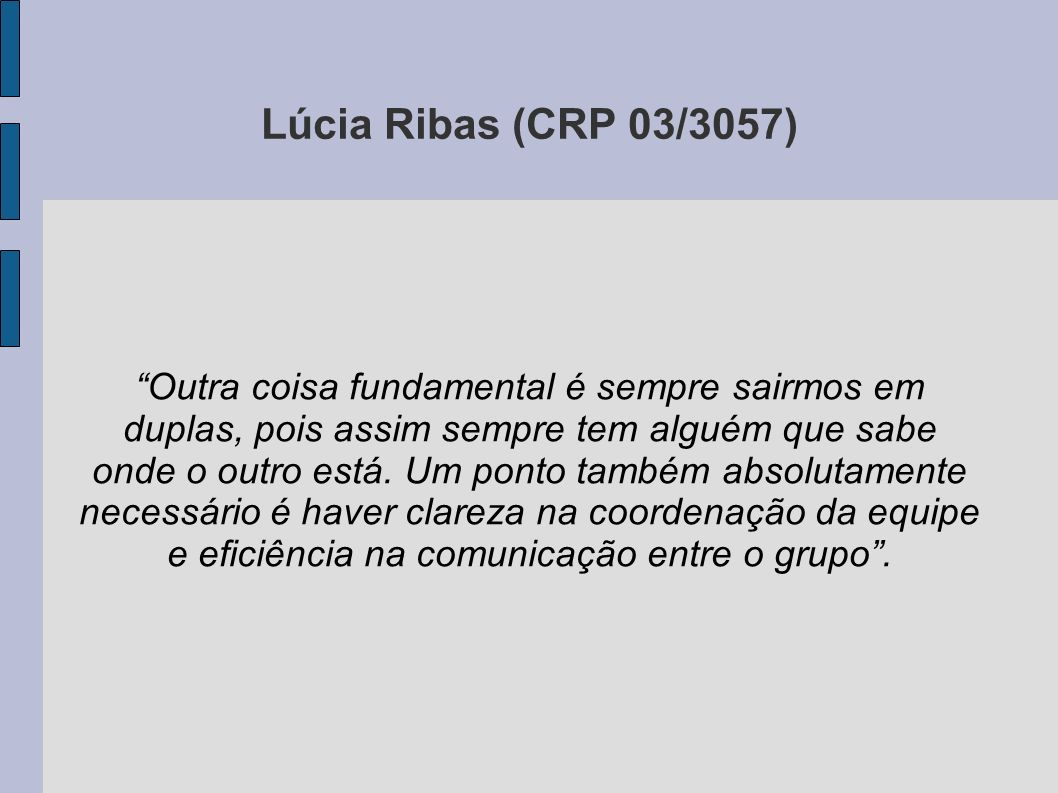 Lúcia Ribas (CRP 03/3057) Outra coisa fundamental é sempre sairmos em duplas, pois assim sempre tem alguém que sabe onde o outro está. Um ponto também