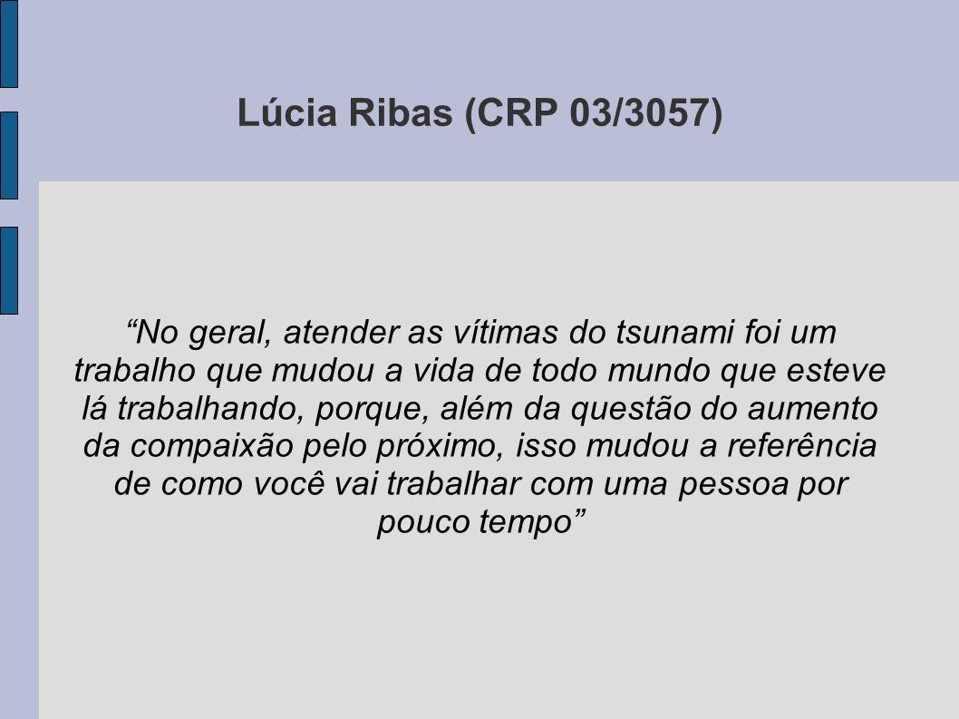Lúcia Ribas (CRP 03/3057) No geral, atender as vítimas do tsunami foi um trabalho que mudou a vida de todo mundo que esteve lá trabalhando, porque, al