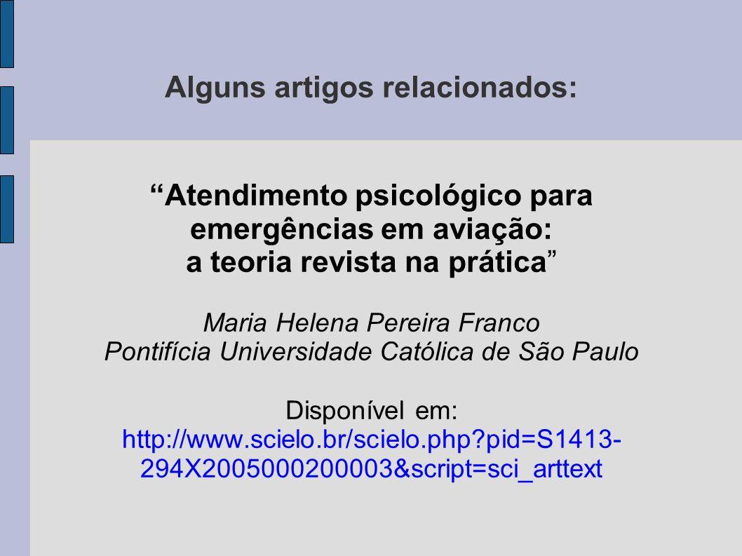Alguns artigos relacionados: Atendimento psicológico para emergências em aviação: a teoria revista na prática Maria Helena Pereira Franco Pontifícia U