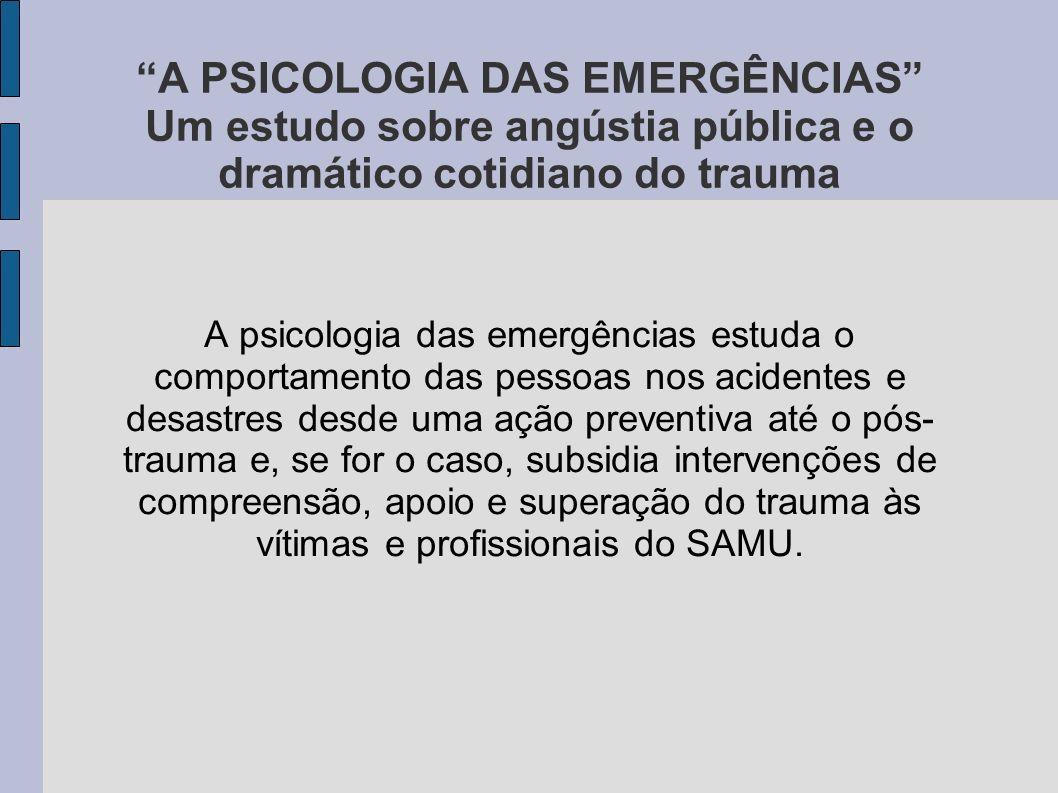 A PSICOLOGIA DAS EMERGÊNCIAS Um estudo sobre angústia pública e o dramático cotidiano do trauma A psicologia das emergências estuda o comportamento da