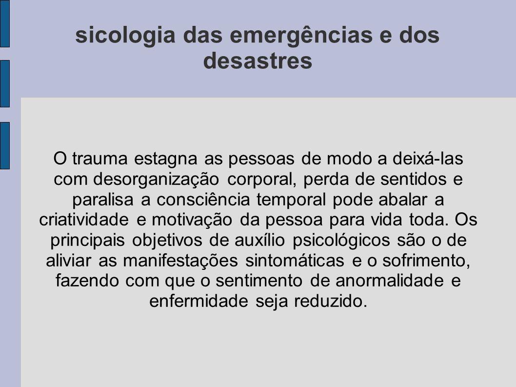 sicologia das emergências e dos desastres O trauma estagna as pessoas de modo a deixá-las com desorganização corporal, perda de sentidos e paralisa a