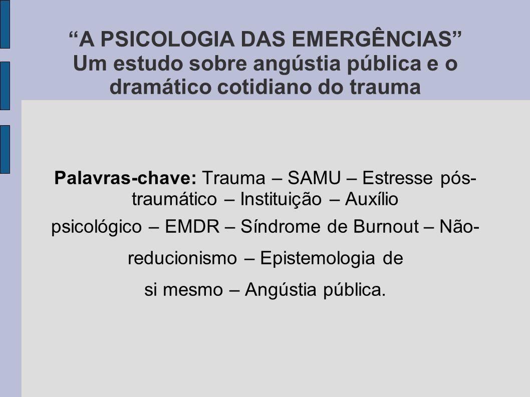 A PSICOLOGIA DAS EMERGÊNCIAS Um estudo sobre angústia pública e o dramático cotidiano do trauma Palavras-chave: Trauma – SAMU – Estresse pós- traumáti