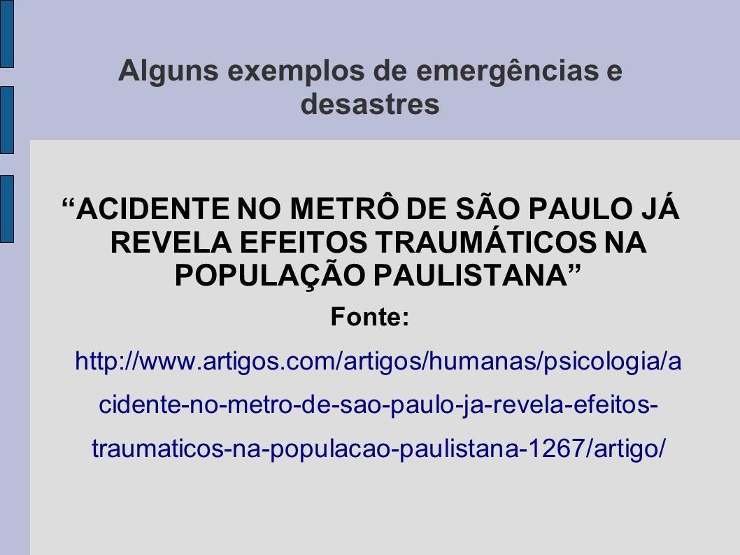 Alguns exemplos de emergências e desastres ACIDENTE NO METRÔ DE SÃO PAULO JÁ REVELA EFEITOS TRAUMÁTICOS NA POPULAÇÃO PAULISTANA Fonte: http://www.arti