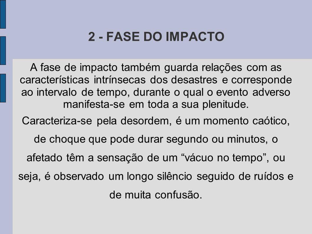 2 - FASE DO IMPACTO A fase de impacto também guarda relações com as características intrínsecas dos desastres e corresponde ao intervalo de tempo, dur
