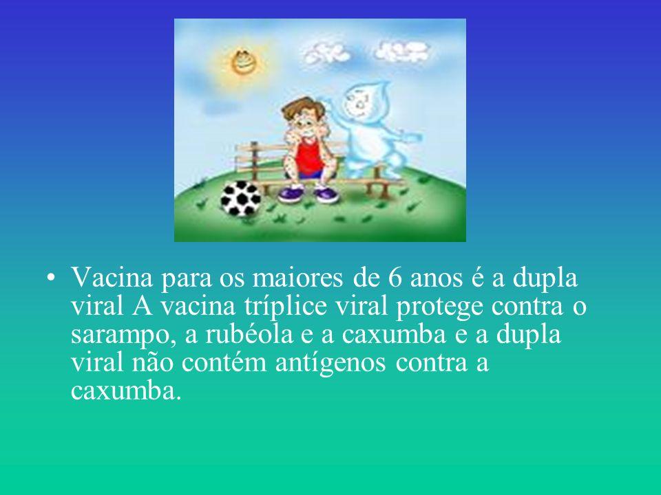 Vacina para os maiores de 6 anos é a dupla viral A vacina tríplice viral protege contra o sarampo, a rubéola e a caxumba e a dupla viral não contém an