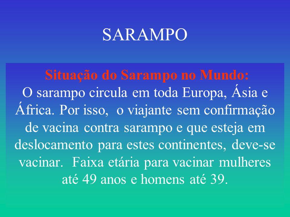 SARAMPO Situação do Sarampo no Mundo: O sarampo circula em toda Europa, Ásia e África. Por isso, o viajante sem confirmação de vacina contra sarampo e