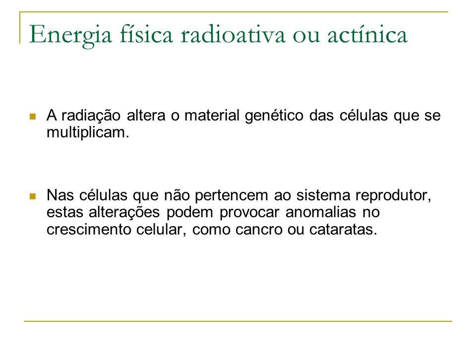Energia física radioativa ou actínica A radiação altera o material genético das células que se multiplicam. Nas células que não pertencem ao sistema r