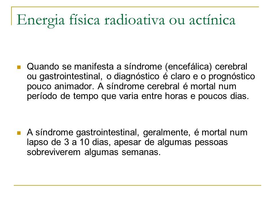 Energia física radioativa ou actínica Quando se manifesta a síndrome (encefálica) cerebral ou gastrointestinal, o diagnóstico é claro e o prognóstico