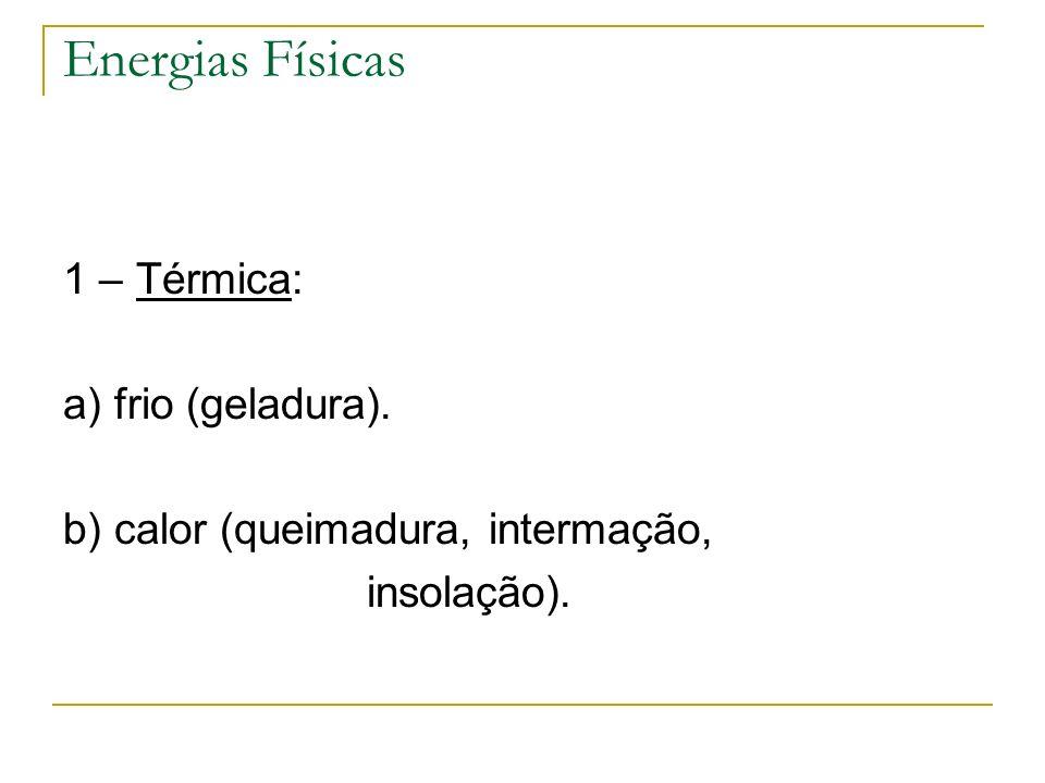 Energias Físicas 1 – Térmica: a) frio (geladura). b) calor (queimadura, intermação, insolação).