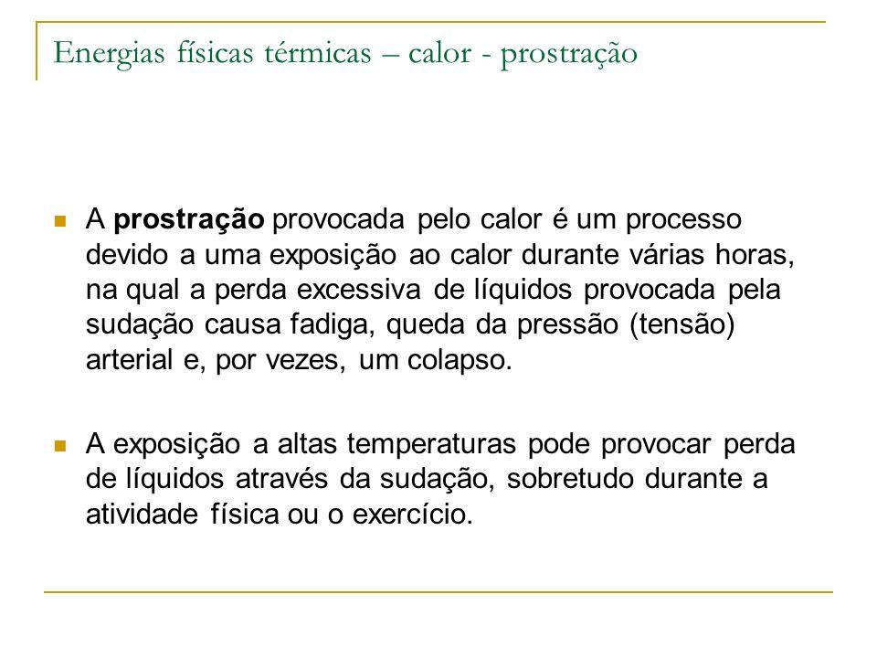Energias físicas térmicas – calor - prostração A prostração provocada pelo calor é um processo devido a uma exposição ao calor durante várias horas, n