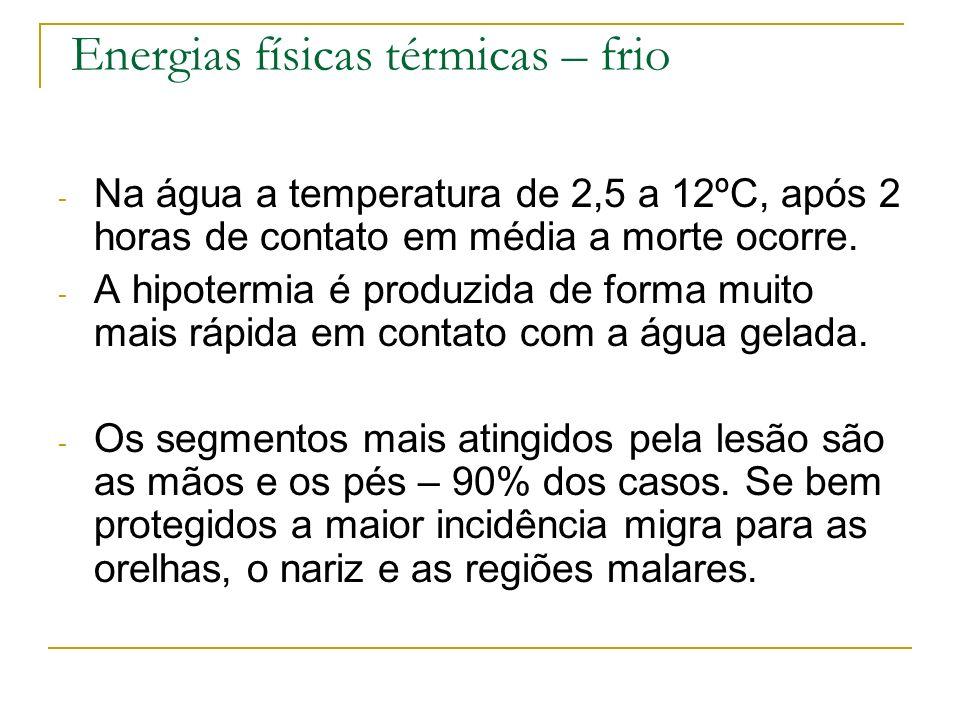Energias físicas térmicas – frio - Na água a temperatura de 2,5 a 12ºC, após 2 horas de contato em média a morte ocorre. - A hipotermia é produzida de