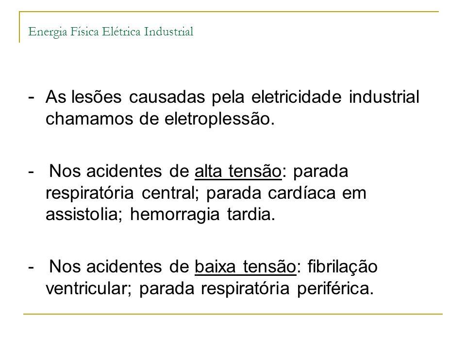 Energia Física Elétrica Industrial - As lesões causadas pela eletricidade industrial chamamos de eletroplessão. - Nos acidentes de alta tensão: parada