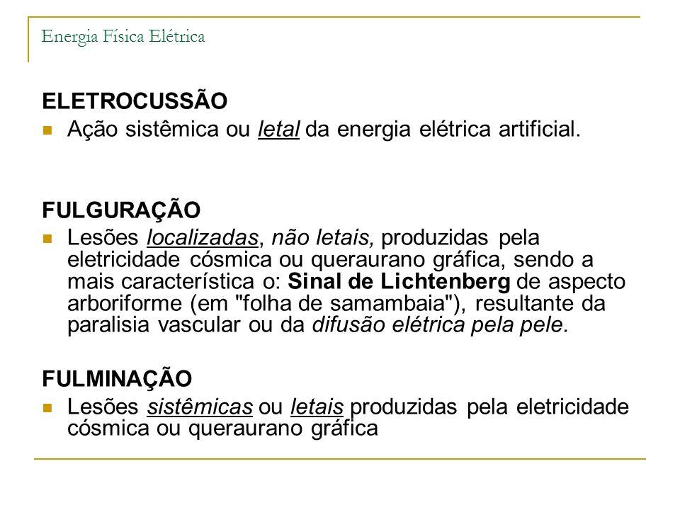 Energia Física Elétrica ELETROCUSSÃO Ação sistêmica ou letal da energia elétrica artificial. FULGURAÇÃO Lesões localizadas, não letais, produzidas pel