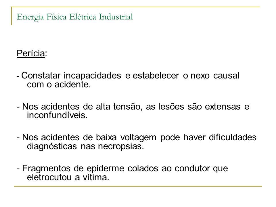 Energia Física Elétrica Industrial Perícia: - Constatar incapacidades e estabelecer o nexo causal com o acidente. - Nos acidentes de alta tensão, as l