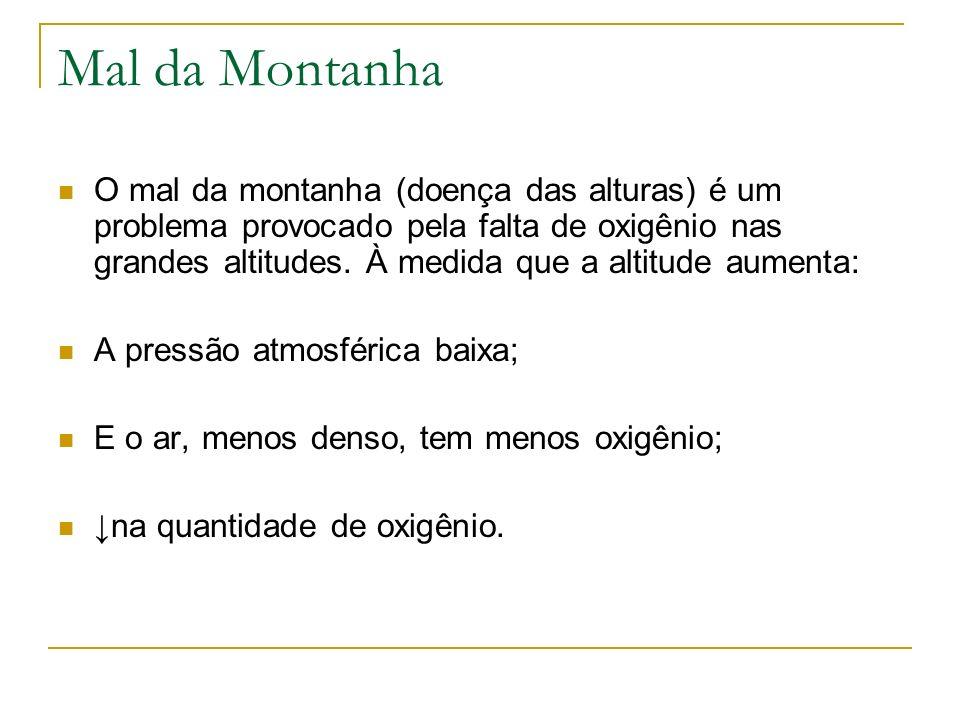Mal da Montanha O mal da montanha (doença das alturas) é um problema provocado pela falta de oxigênio nas grandes altitudes. À medida que a altitude a