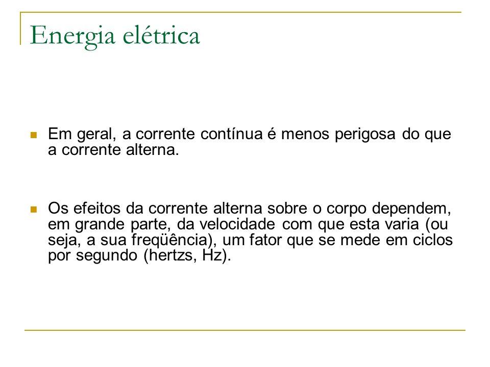 Energia elétrica Em geral, a corrente contínua é menos perigosa do que a corrente alterna. Os efeitos da corrente alterna sobre o corpo dependem, em g