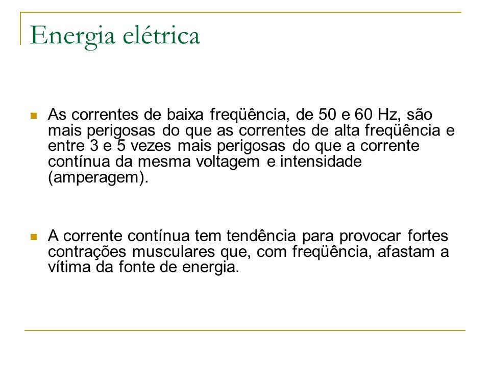Energia elétrica As correntes de baixa freqüência, de 50 e 60 Hz, são mais perigosas do que as correntes de alta freqüência e entre 3 e 5 vezes mais p