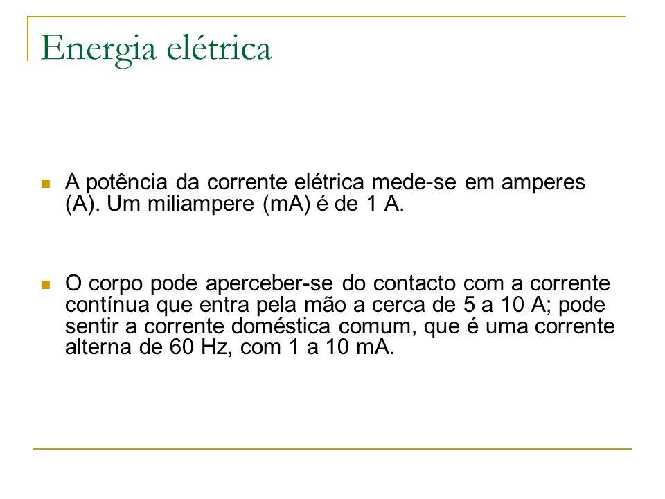 Energia elétrica A potência da corrente elétrica mede-se em amperes (A). Um miliampere (mA) é de 1 A. O corpo pode aperceber-se do contacto com a corr