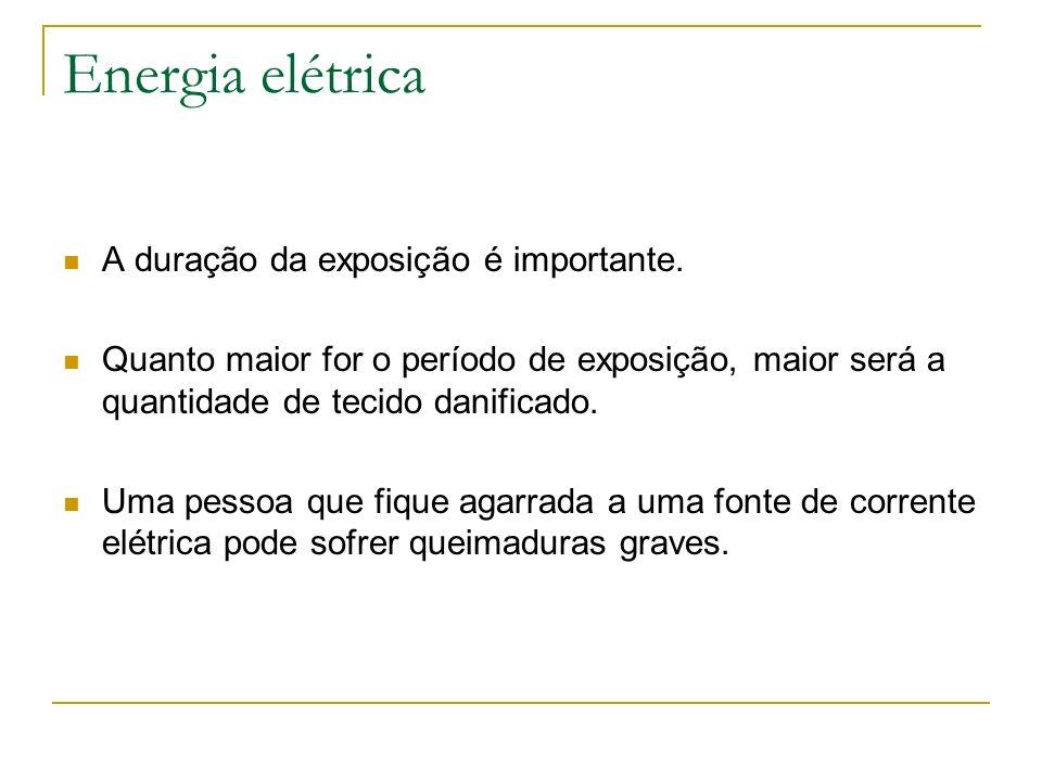 Energia elétrica A duração da exposição é importante. Quanto maior for o período de exposição, maior será a quantidade de tecido danificado. Uma pesso