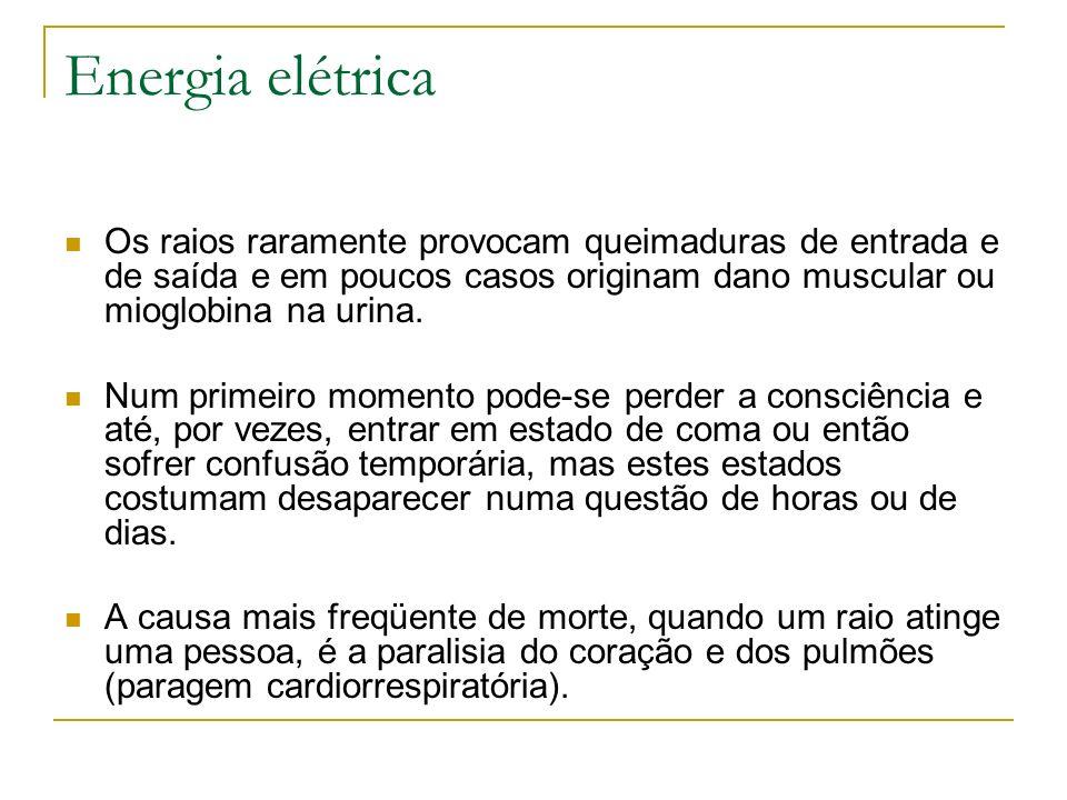 Energia elétrica Os raios raramente provocam queimaduras de entrada e de saída e em poucos casos originam dano muscular ou mioglobina na urina. Num pr