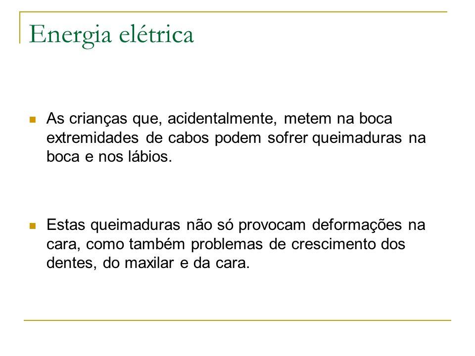 Energia elétrica As crianças que, acidentalmente, metem na boca extremidades de cabos podem sofrer queimaduras na boca e nos lábios. Estas queimaduras
